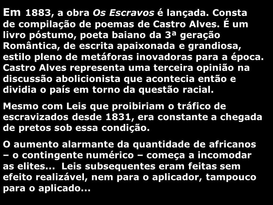 Em 1883, a obra Os Escravos é lançada. Consta de compilação de poemas de Castro Alves. É um livro póstumo, poeta baiano da 3ª geração Romântica, de es