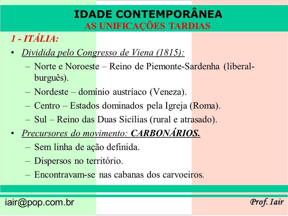 IDADE CONTEMPORÂNEA Prof. Iair iair@pop.com.br AS UNIFICAÇÕES TARDIAS 1 - ITÁLIA: Dividida pelo Congresso de Viena (1815): –Norte e Noroeste – Reino d