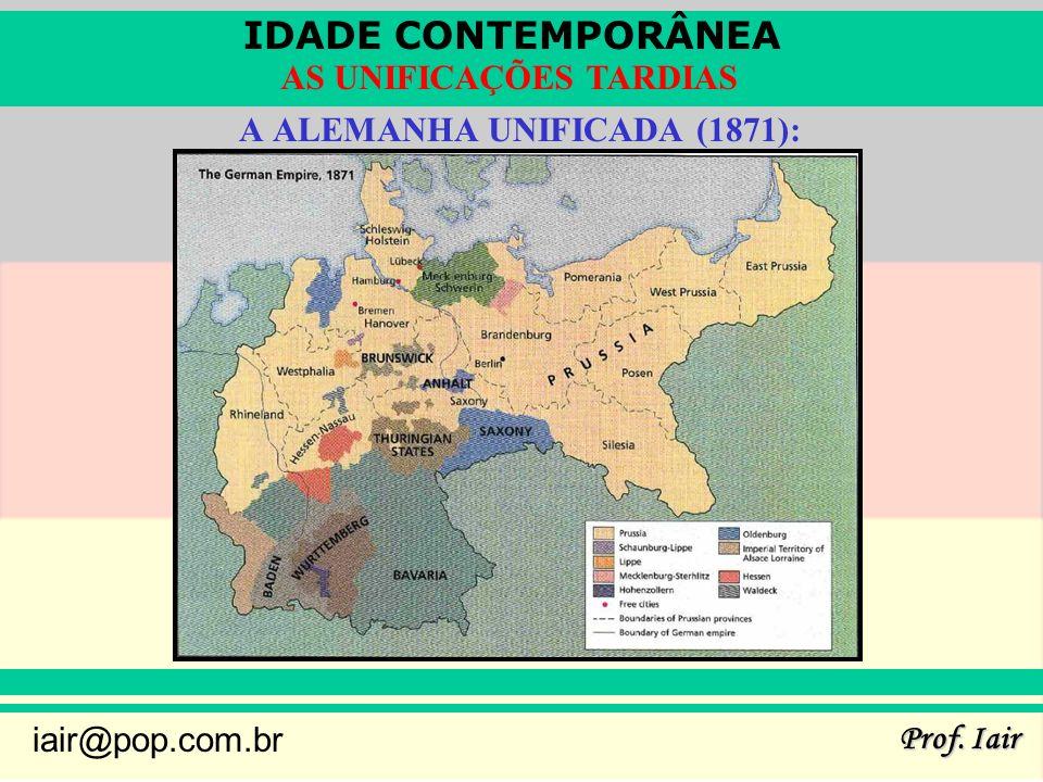 IDADE CONTEMPORÂNEA Prof. Iair iair@pop.com.br AS UNIFICAÇÕES TARDIAS A ALEMANHA UNIFICADA (1871):