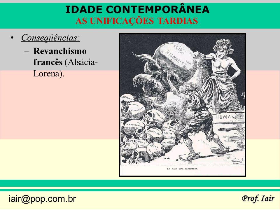 IDADE CONTEMPORÂNEA Prof. Iair iair@pop.com.br AS UNIFICAÇÕES TARDIAS Conseqüências: –Revanchismo francês (Alsácia- Lorena).