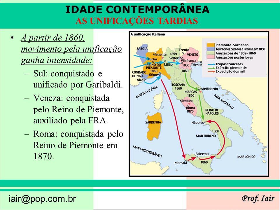 IDADE CONTEMPORÂNEA Prof. Iair iair@pop.com.br AS UNIFICAÇÕES TARDIAS A partir de 1860, movimento pela unificação ganha intensidade: –Sul: conquistado