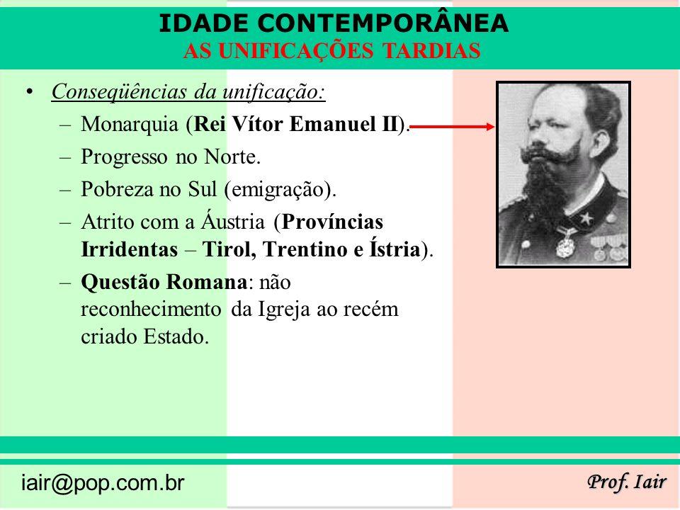 IDADE CONTEMPORÂNEA Prof. Iair iair@pop.com.br AS UNIFICAÇÕES TARDIAS Conseqüências da unificação: –Monarquia (Rei Vítor Emanuel II). –Progresso no No