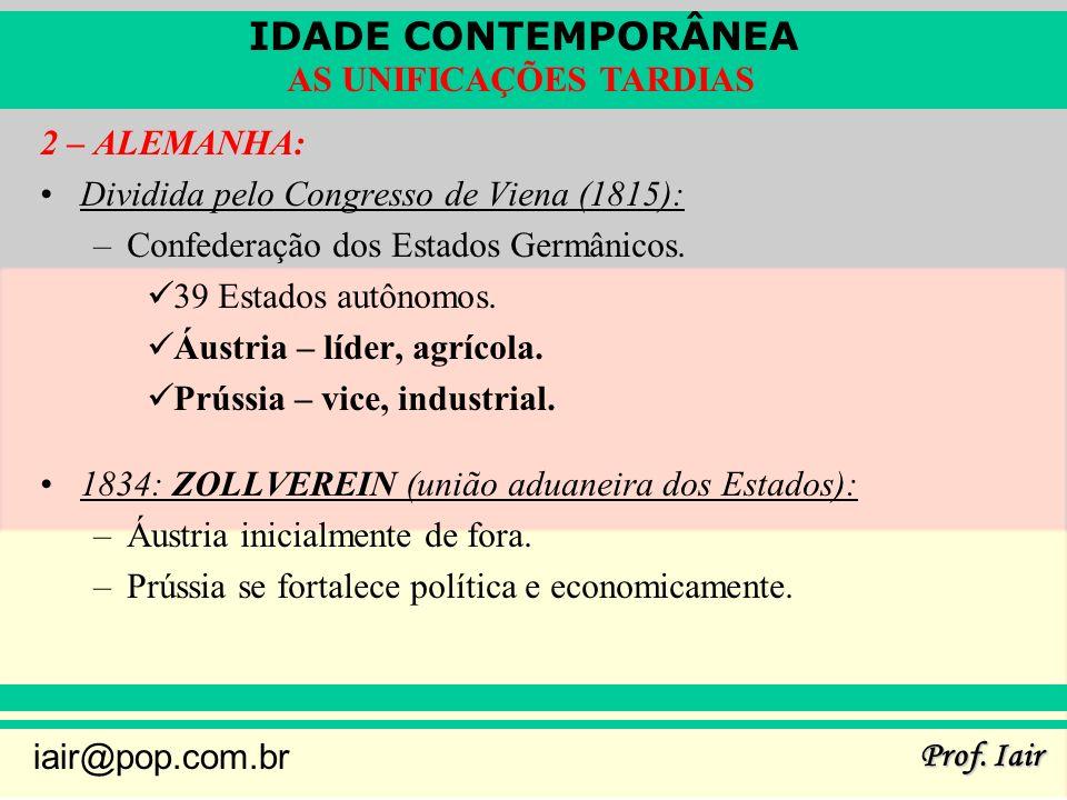 IDADE CONTEMPORÂNEA Prof. Iair iair@pop.com.br AS UNIFICAÇÕES TARDIAS 2 – ALEMANHA: Dividida pelo Congresso de Viena (1815): –Confederação dos Estados