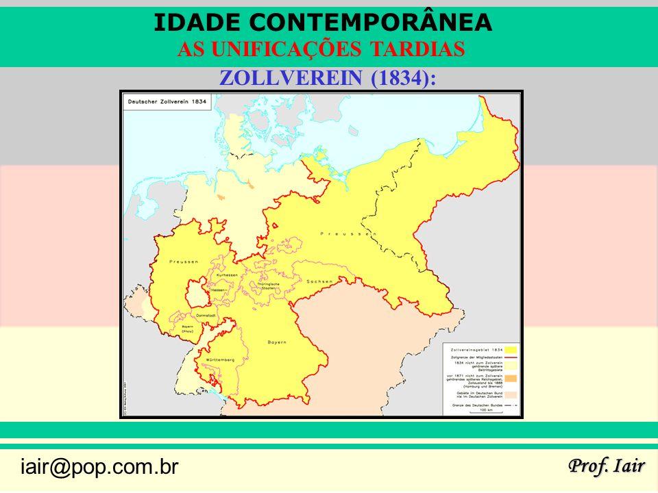 IDADE CONTEMPORÂNEA Prof. Iair iair@pop.com.br AS UNIFICAÇÕES TARDIAS ZOLLVEREIN (1834):
