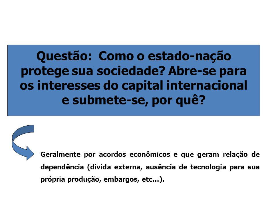 Questão: Como o estado-nação protege sua sociedade? Abre-se para os interesses do capital internacional e submete-se, por quê? Geralmente por acordos