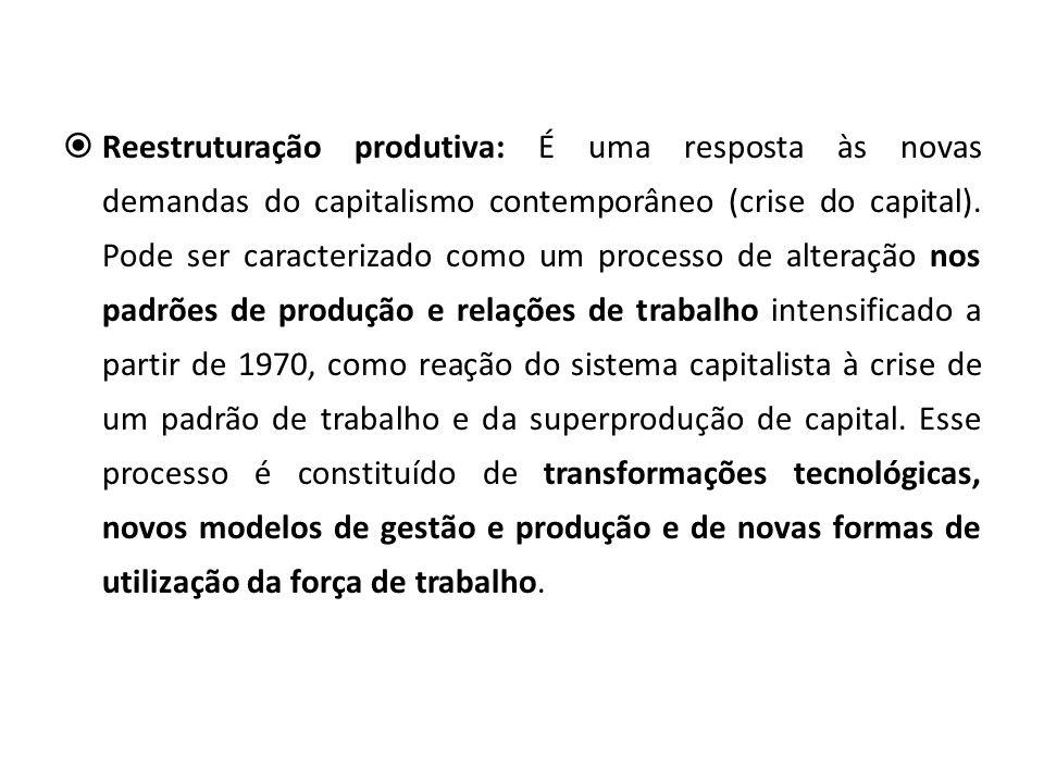 Reestruturação produtiva: É uma resposta às novas demandas do capitalismo contemporâneo (crise do capital). Pode ser caracterizado como um processo de