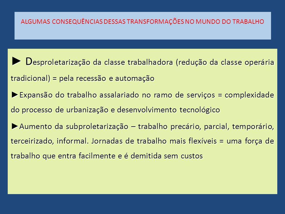 ALGUMAS CONSEQUÊNCIAS DESSAS TRANSFORMAÇÕES NO MUNDO DO TRABALHO D esproletarização da classe trabalhadora (redução da classe operária tradicional) =