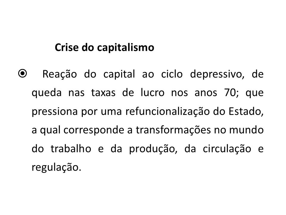 Crise do capitalismo Reação do capital ao ciclo depressivo, de queda nas taxas de lucro nos anos 70; que pressiona por uma refuncionalização do Estado