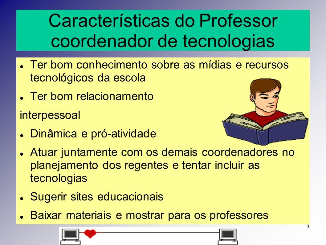 Características do Professor coordenador de tecnologias Ter bom conhecimento sobre as mídias e recursos tecnológicos da escola Ter bom relacionamento