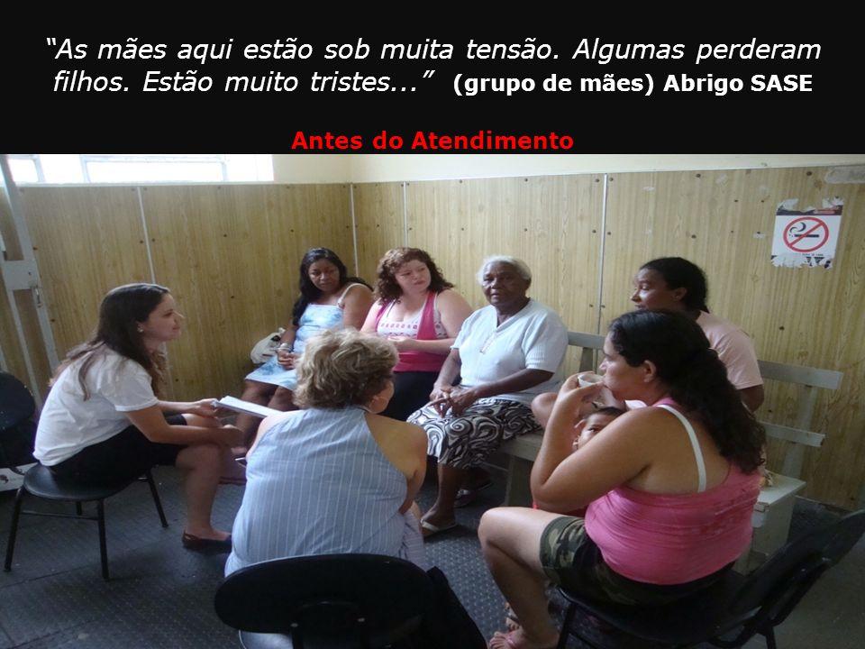 As mães aqui estão sob muita tensão. Algumas perderam filhos. Estão muito tristes... (grupo de mães) Abrigo SASE Antes do Atendimento