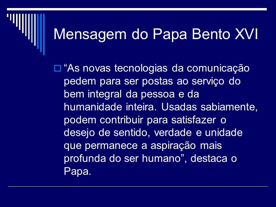 Mensagem do Papa Bento XVI As novas tecnologias da comunicação pedem para ser postas ao serviço do bem integral da pessoa e da humanidade inteira. Usa