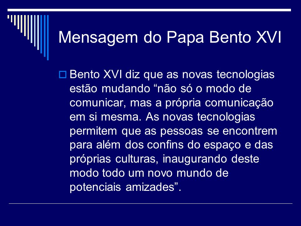 Mensagem do Papa Bento XVI Bento XVI diz que as novas tecnologias estão mudando não só o modo de comunicar, mas a própria comunicação em si mesma. As