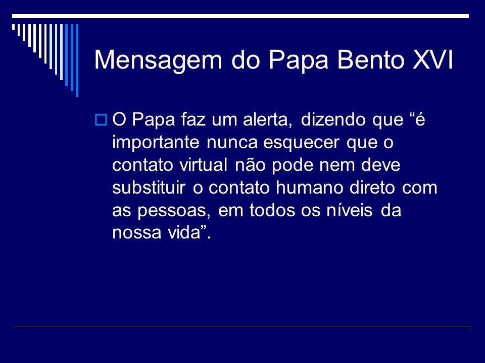 Mensagem do Papa Bento XVI O Papa faz um alerta, dizendo que é importante nunca esquecer que o contato virtual não pode nem deve substituir o contato