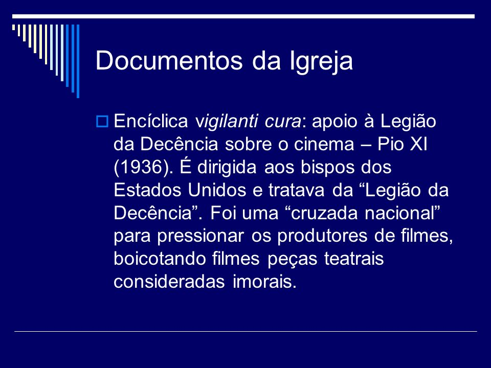 Documentos da Igreja Encíclica vigilanti cura: apoio à Legião da Decência sobre o cinema – Pio XI (1936). É dirigida aos bispos dos Estados Unidos e t