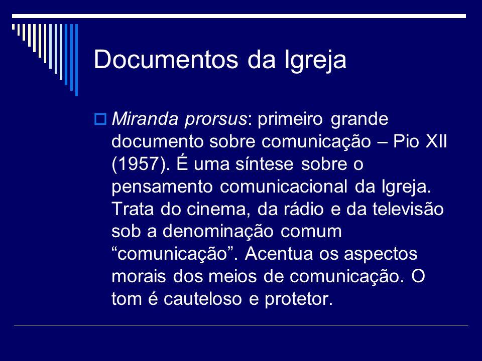 Documentos da Igreja Miranda prorsus: primeiro grande documento sobre comunicação – Pio XII (1957). É uma síntese sobre o pensamento comunicacional da