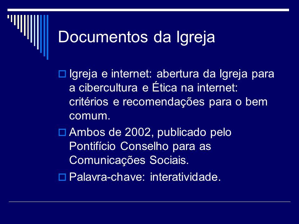 Documentos da Igreja Igreja e internet: abertura da Igreja para a cibercultura e Ética na internet: critérios e recomendações para o bem comum. Ambos
