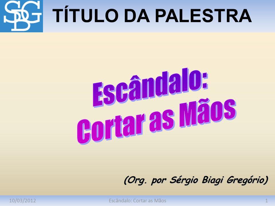 10/03/20121Escândalo: Cortar as Mãos TÍTULO DA PALESTRA (Org. por Sérgio Biagi Gregório)