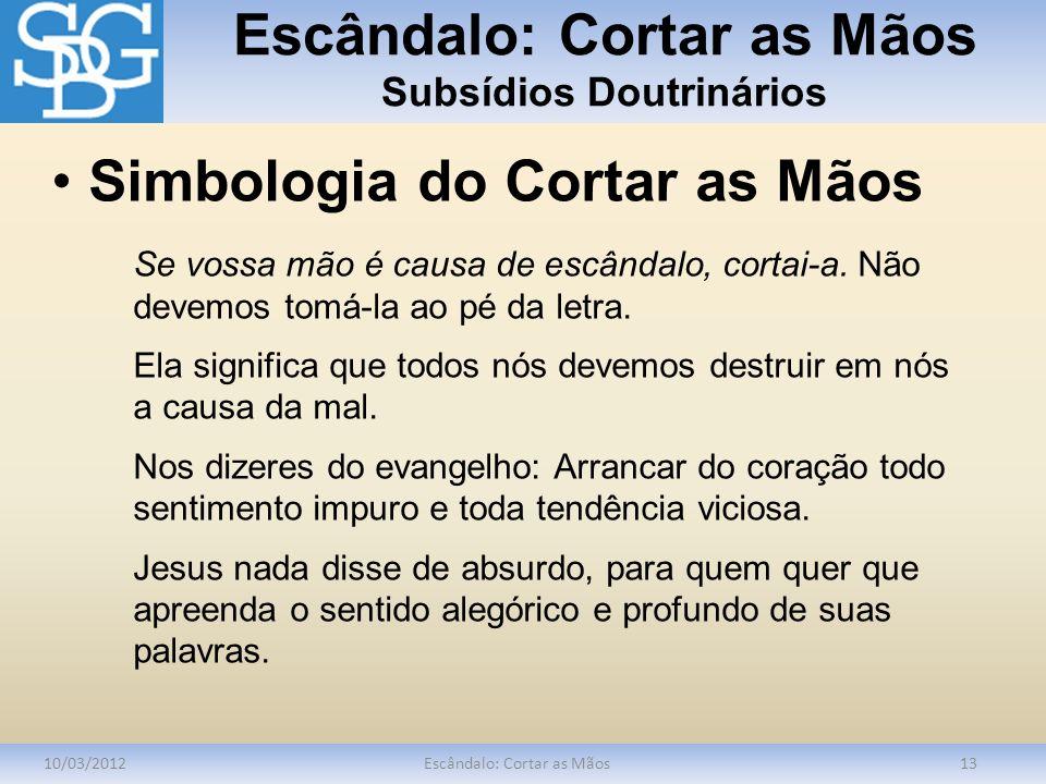 Escândalo: Cortar as Mãos Subsídios Doutrinários 10/03/2012Escândalo: Cortar as Mãos13 Se vossa mão é causa de escândalo, cortai-a. Não devemos tomá-l