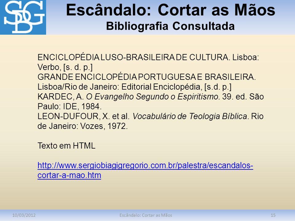 Escândalo: Cortar as Mãos Bibliografia Consultada 10/03/2012Escândalo: Cortar as Mãos15 ENCICLOPÉDIA LUSO-BRASILEIRA DE CULTURA. Lisboa: Verbo, [s. d.
