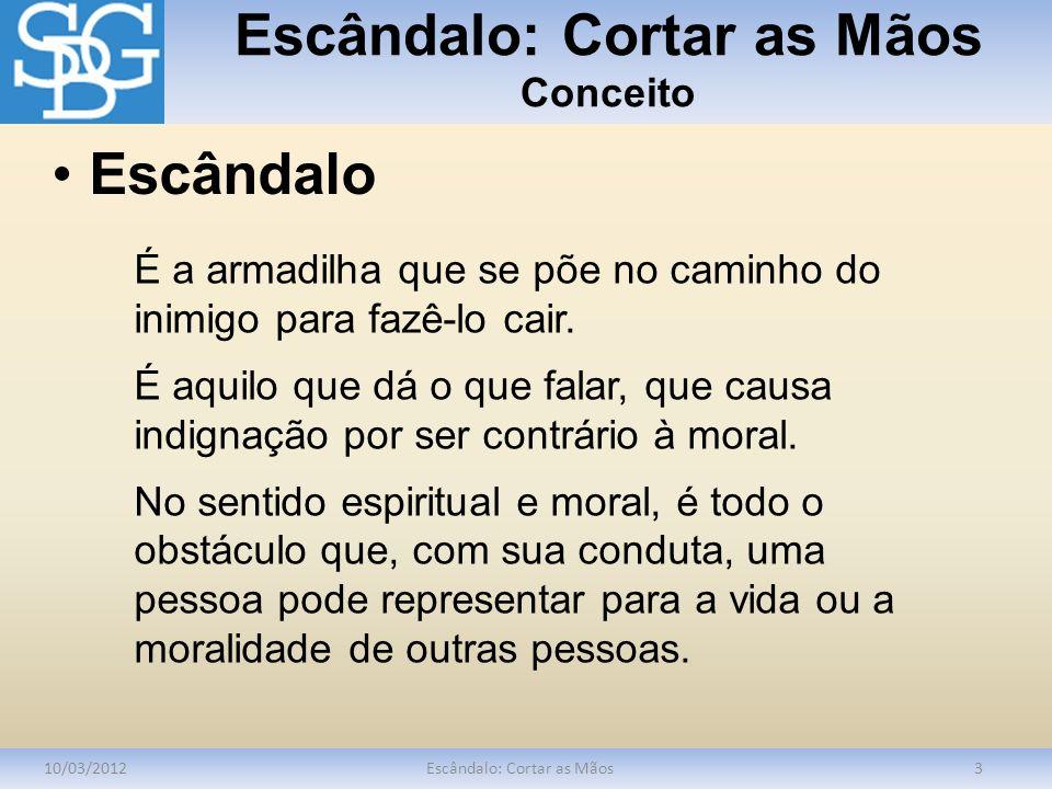 Escândalo: Cortar as Mãos Conceito 10/03/2012Escândalo: Cortar as Mãos3 É a armadilha que se põe no caminho do inimigo para fazê-lo cair. É aquilo que
