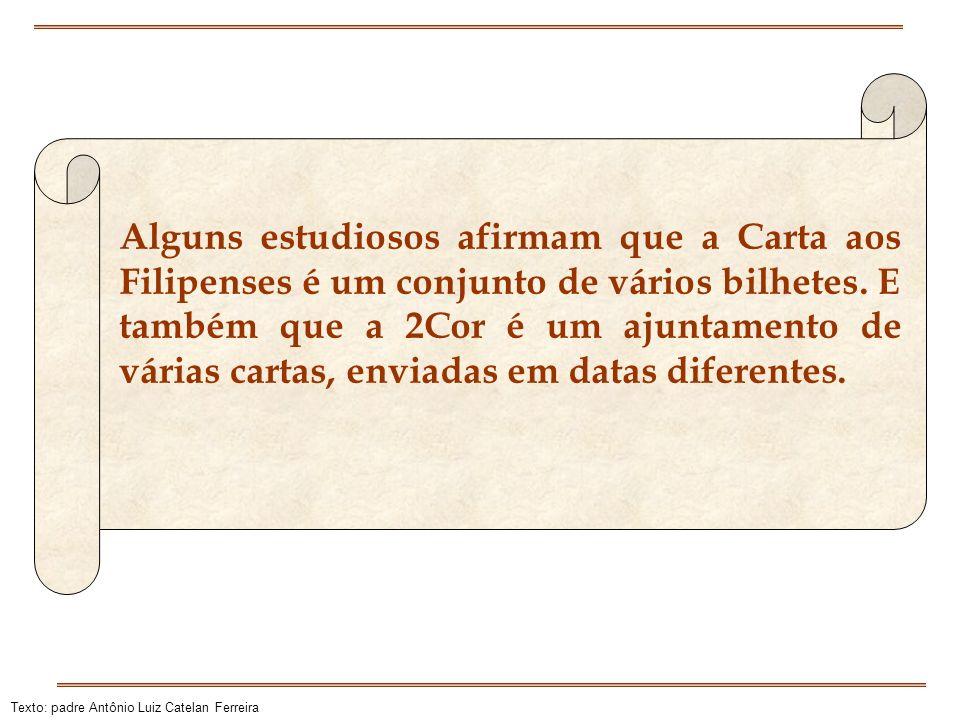 Texto: padre Antônio Luiz Catelan Ferreira Alguns estudiosos afirmam que a Carta aos Filipenses é um conjunto de vários bilhetes. E também que a 2Cor