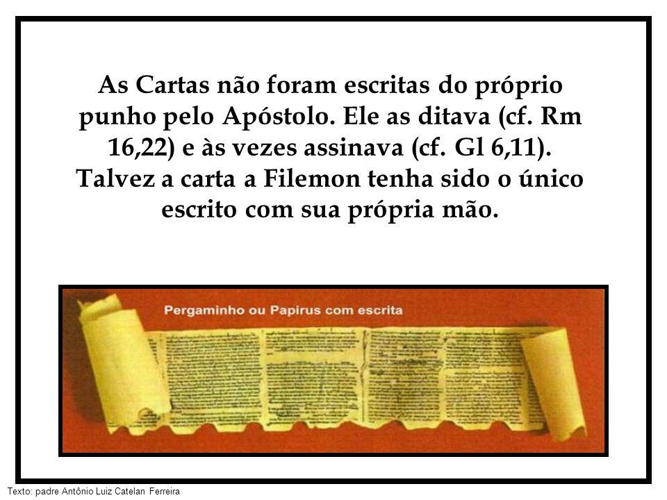 Texto: padre Antônio Luiz Catelan Ferreira As Cartas não foram escritas do próprio punho pelo Apóstolo. Ele as ditava (cf. Rm 16,22) e às vezes assina