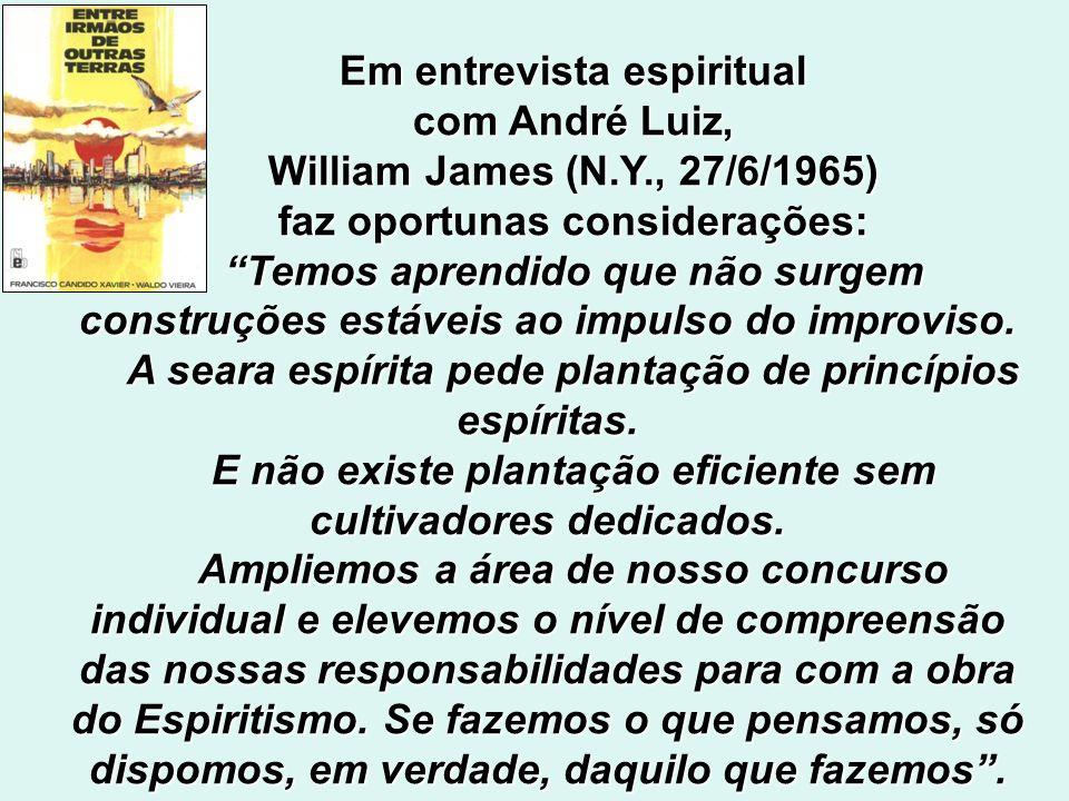 Em entrevista espiritual com André Luiz, William James (N.Y., 27/6/1965) faz oportunas considerações: Temos aprendido que não surgem construções estáveis ao impulso do improviso.
