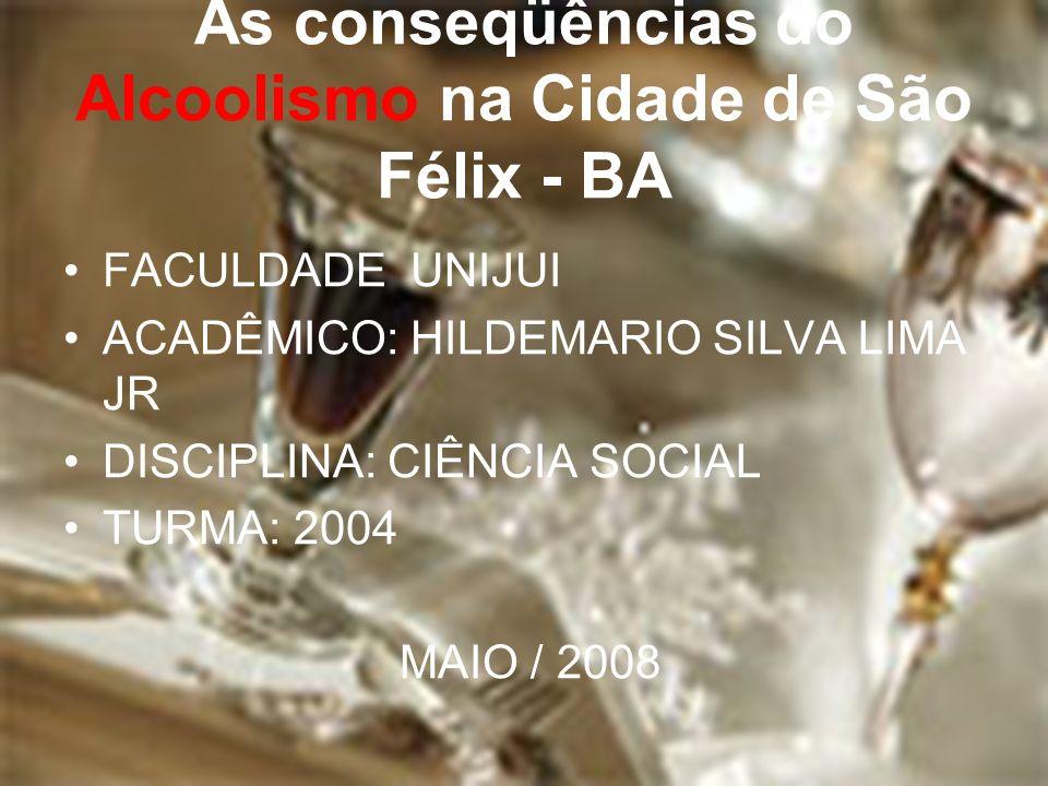 As conseqüências do Alcoolismo na Cidade de São Félix - BA FACULDADE UNIJUI ACADÊMICO: HILDEMARIO SILVA LIMA JR DISCIPLINA: CIÊNCIA SOCIAL TURMA: 2004