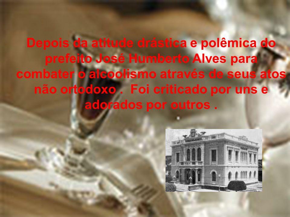 Depois da atitude drástica e polêmica do prefeito José Humberto Alves para combater o alcoolismo através de seus atos não ortodoxo. Foi criticado por