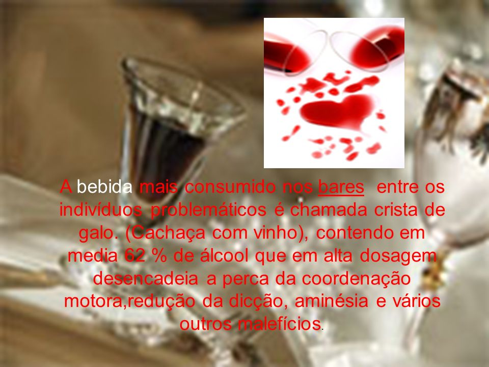 A bebida mais consumido nos bares entre os indivíduos problemáticos é chamada crista de galo. (Cachaça com vinho), contendo em media 62 % de álcool qu