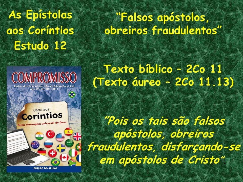 As Epístolas aos Coríntios Estudo 12 Falsos apóstolos, obreiros fraudulentos Texto bíblico – 2Co 11 (Texto áureo – 2Co 11.13) Pois os tais são falsos