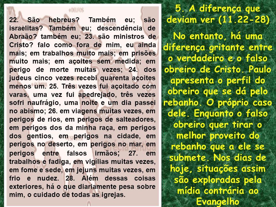 5. A diferença que deviam ver (11.22-28) No entanto, há uma diferença gritante entre o verdadeiro e o falso obreiro de Cristo. Paulo apresenta o perfi