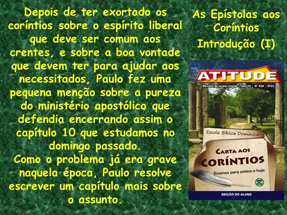As Epístolas aos Coríntios Introdução (I) Depois de ter exortado os coríntios sobre o espírito liberal que deve ser comum aos crentes, e sobre a boa v