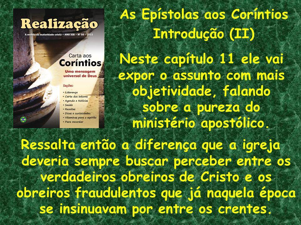 As Epístolas aos Coríntios Introdução (II) Neste capítulo 11 ele vai expor o assunto com mais objetividade, falando sobre a pureza do ministério apost