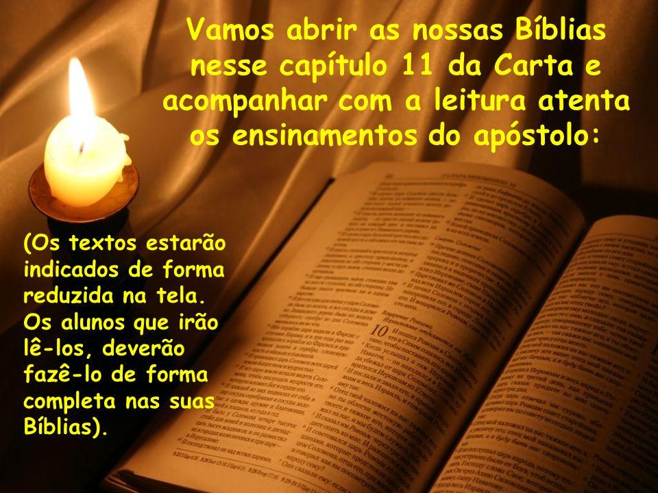Vamos abrir as nossas Bíblias nesse capítulo 11 da Carta e acompanhar com a leitura atenta os ensinamentos do apóstolo: (Os textos estarão indicados d