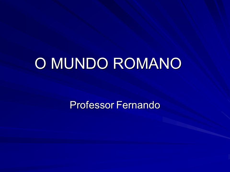 O MUNDO ROMANO Professor Fernando