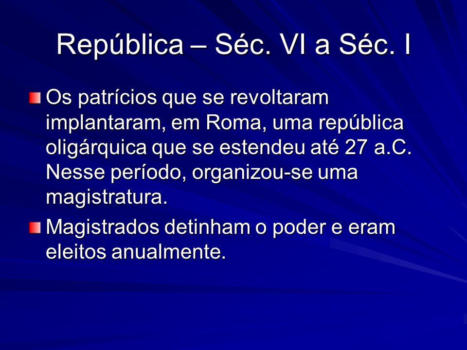 República – Séc. VI a Séc. I Os patrícios que se revoltaram implantaram, em Roma, uma república oligárquica que se estendeu até 27 a.C. Nesse período,