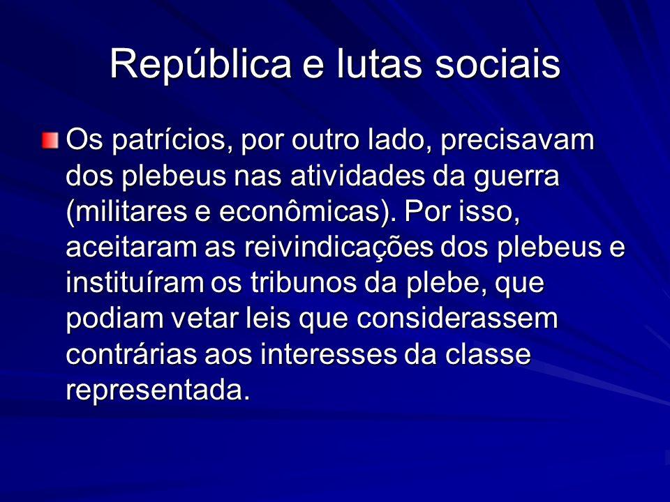 República e lutas sociais Os patrícios, por outro lado, precisavam dos plebeus nas atividades da guerra (militares e econômicas). Por isso, aceitaram