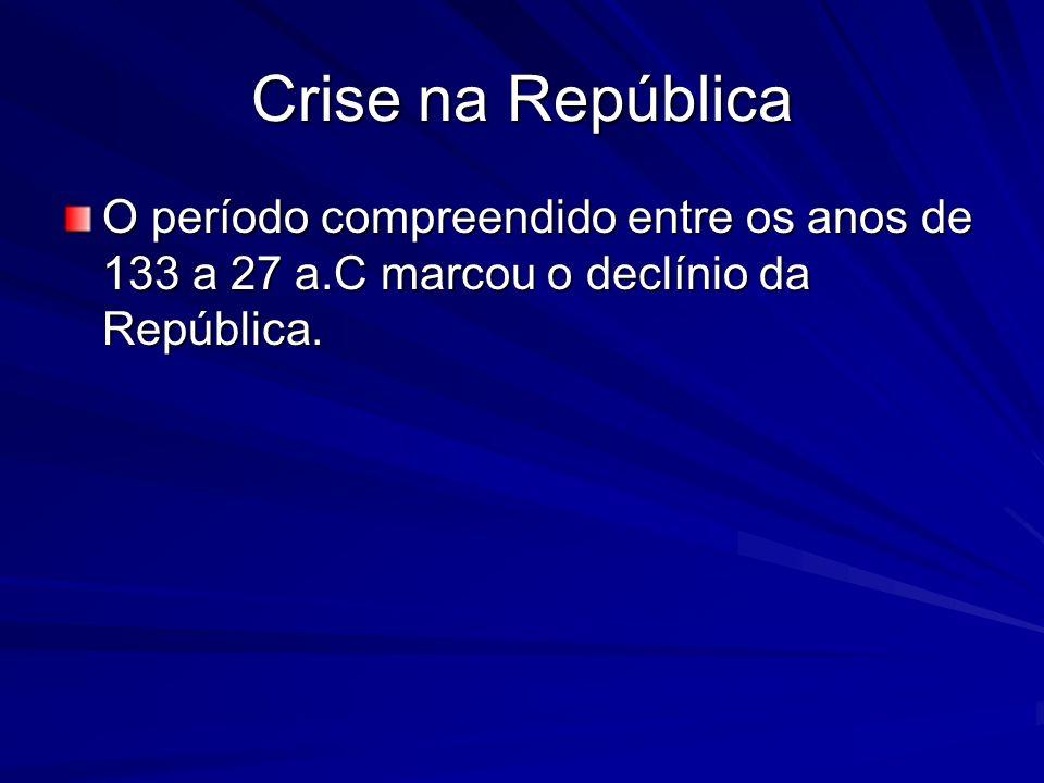 Crise na República O período compreendido entre os anos de 133 a 27 a.C marcou o declínio da República.