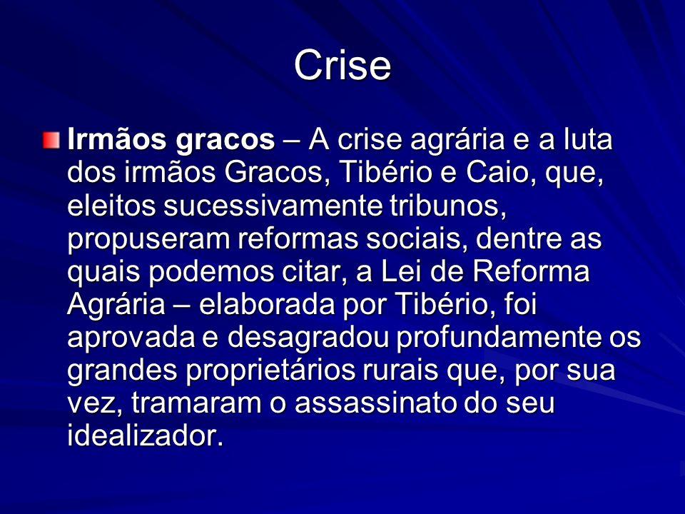 Crise Irmãos gracos – A crise agrária e a luta dos irmãos Gracos, Tibério e Caio, que, eleitos sucessivamente tribunos, propuseram reformas sociais, d