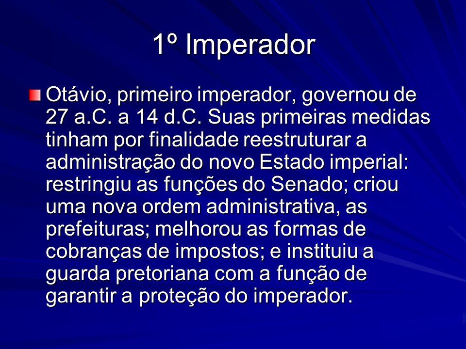 1º Imperador Otávio, primeiro imperador, governou de 27 a.C. a 14 d.C. Suas primeiras medidas tinham por finalidade reestruturar a administração do no