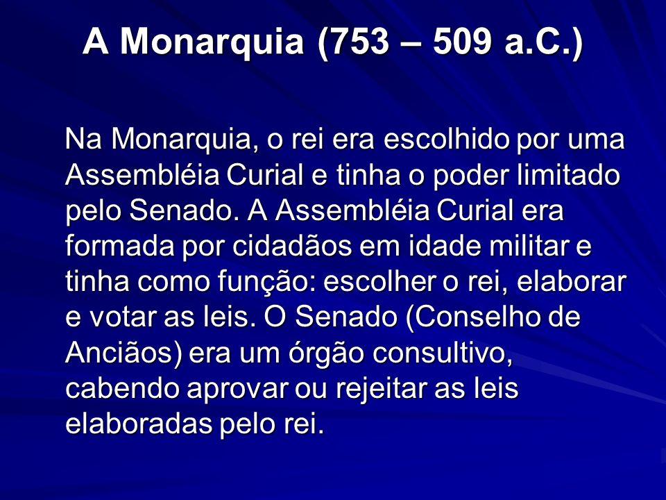 A Monarquia (753 – 509 a.C.) Na Monarquia, o rei era escolhido por uma Assembléia Curial e tinha o poder limitado pelo Senado. A Assembléia Curial era