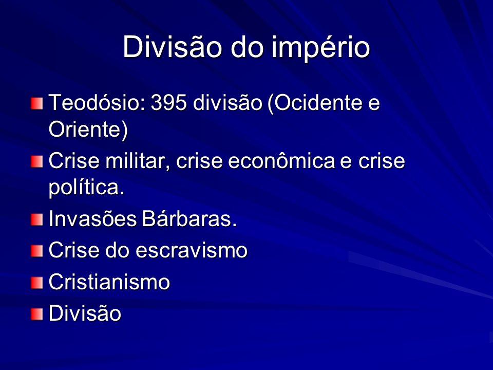 Divisão do império Teodósio: 395 divisão (Ocidente e Oriente) Crise militar, crise econômica e crise política. Invasões Bárbaras. Crise do escravismo