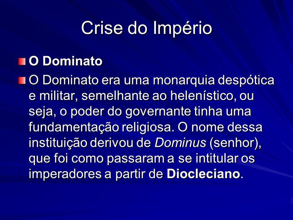 Crise do Império O Dominato O Dominato era uma monarquia despótica e militar, semelhante ao helenístico, ou seja, o poder do governante tinha uma fund