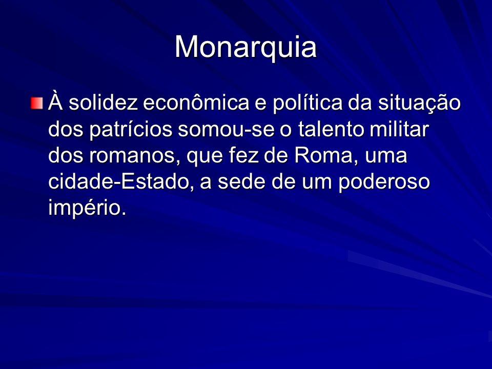 Monarquia À solidez econômica e política da situação dos patrícios somou-se o talento militar dos romanos, que fez de Roma, uma cidade-Estado, a sede