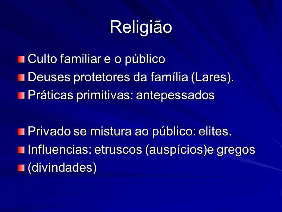 Religião Culto familiar e o público Deuses protetores da família (Lares). Práticas primitivas: antepessados Privado se mistura ao público: elites. Inf