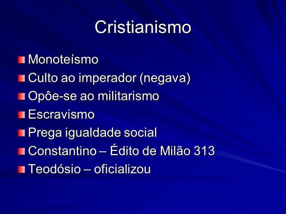 Cristianismo Monoteísmo Culto ao imperador (negava) Opôe-se ao militarismo Escravismo Prega igualdade social Constantino – Édito de Milão 313 Teodósio