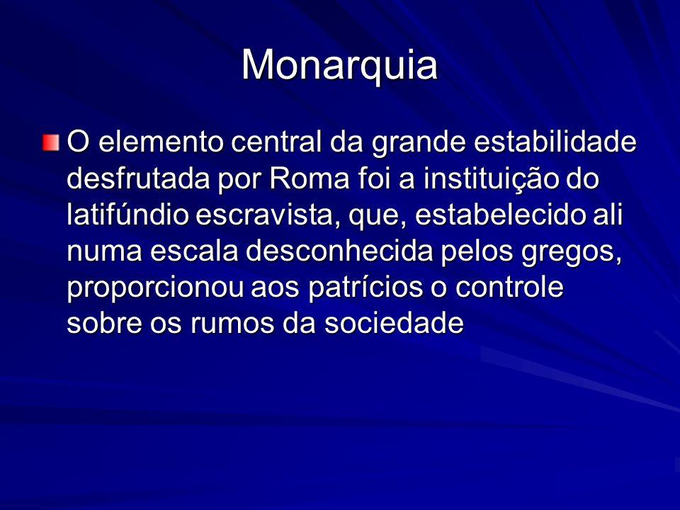 Monarquia O elemento central da grande estabilidade desfrutada por Roma foi a instituição do latifúndio escravista, que, estabelecido ali numa escala