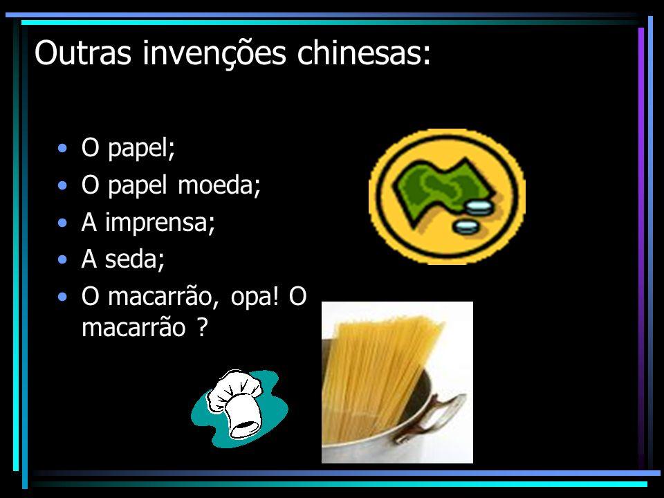 Outras invenções chinesas: O papel; O papel moeda; A imprensa; A seda; O macarrão, opa! O macarrão ?