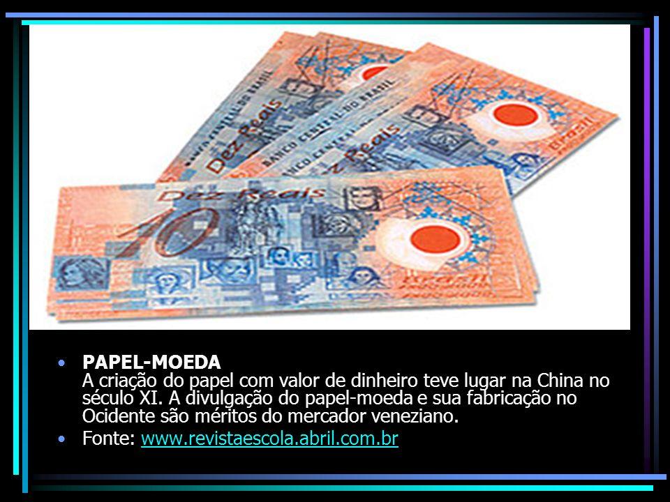PAPEL-MOEDA A criação do papel com valor de dinheiro teve lugar na China no século XI. A divulgação do papel-moeda e sua fabricação no Ocidente são mé